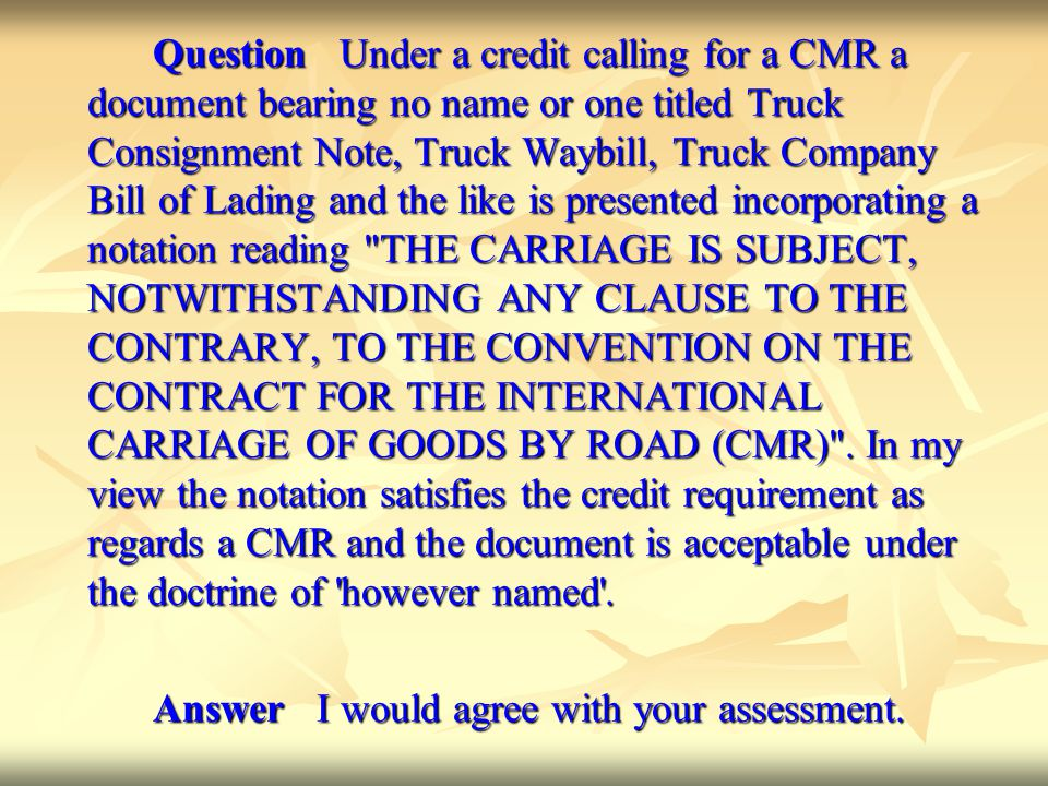 Question Under a credit calling for a CMR a document bearing no name or one titled Truck Consignment Note, Truck Waybill, Truck Company Bill of Lading and the like is presented incorporating a notation reading THE CARRIAGE IS SUBJECT, NOTWITHSTANDING ANY CLAUSE TO THE CONTRARY, TO THE CONVENTION ON THE CONTRACT FOR THE INTERNATIONAL CARRIAGE OF GOODS BY ROAD (CMR) . In my view the notation satisfies the credit requirement as regards a CMR and the document is acceptable under the doctrine of however named .