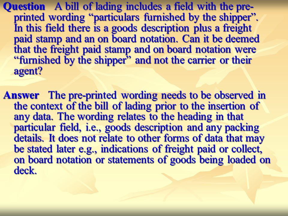 Question A bill of lading includes a field with the pre-printed wording particulars furnished by the shipper . In this field there is a goods description plus a freight paid stamp and an on board notation. Can it be deemed that the freight paid stamp and on board notation were furnished by the shipper and not the carrier or their agent