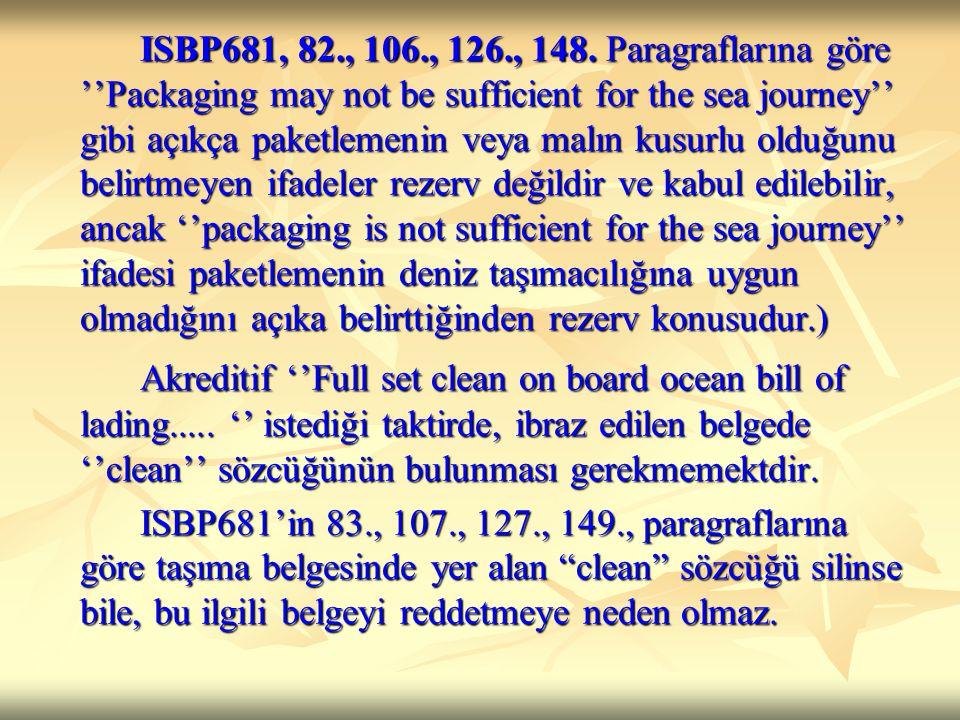 ISBP681, 82., 106., 126., 148. Paragraflarına göre ''Packaging may not be sufficient for the sea journey'' gibi açıkça paketlemenin veya malın kusurlu olduğunu belirtmeyen ifadeler rezerv değildir ve kabul edilebilir, ancak ''packaging is not sufficient for the sea journey'' ifadesi paketlemenin deniz taşımacılığına uygun olmadığını açıka belirttiğinden rezerv konusudur.)
