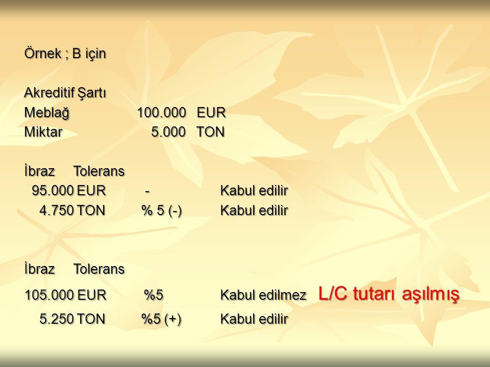 Örnek ; B için. Akreditif Şartı. Meblağ 100.000 EUR. Miktar 5.000 TON.
