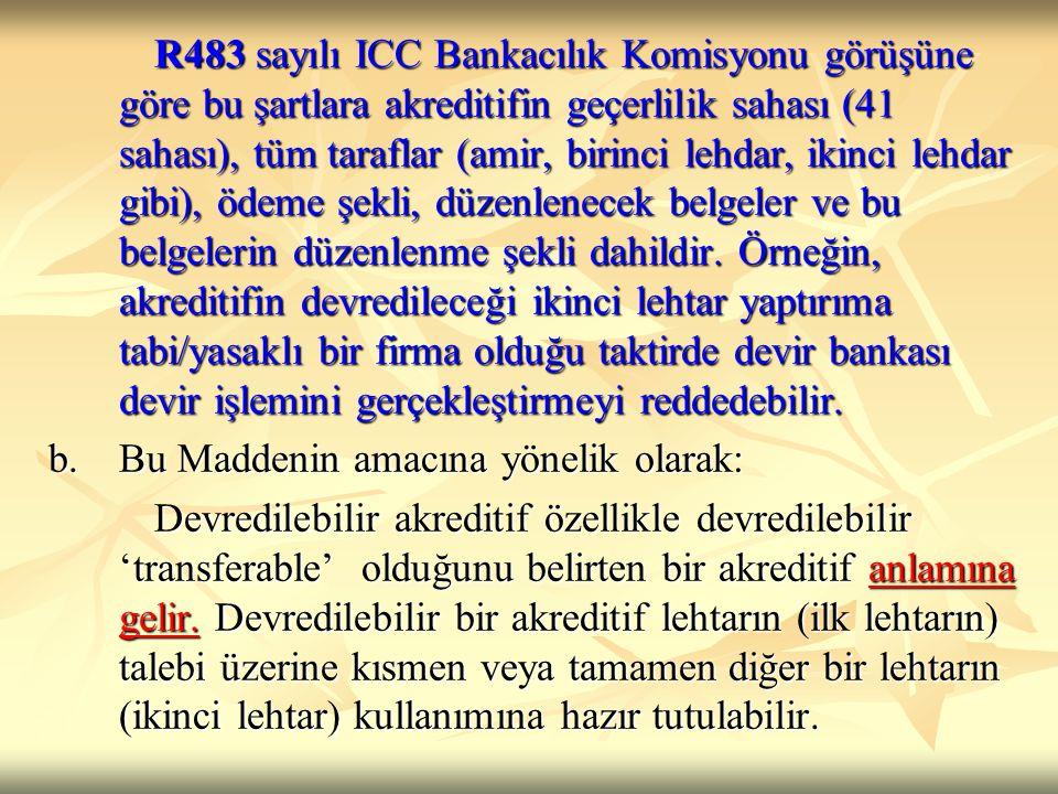 R483 sayılı ICC Bankacılık Komisyonu görüşüne göre bu şartlara akreditifin geçerlilik sahası (41 sahası), tüm taraflar (amir, birinci lehdar, ikinci lehdar gibi), ödeme şekli, düzenlenecek belgeler ve bu belgelerin düzenlenme şekli dahildir. Örneğin, akreditifin devredileceği ikinci lehtar yaptırıma tabi/yasaklı bir firma olduğu taktirde devir bankası devir işlemini gerçekleştirmeyi reddedebilir.