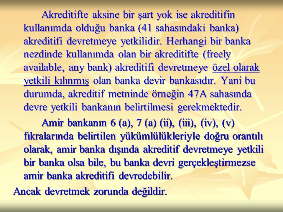 Akreditifte aksine bir şart yok ise akreditifin kullanımda olduğu banka (41 sahasındaki banka) akreditifi devretmeye yetkilidir. Herhangi bir banka nezdinde kullanımda olan bir akreditifte (freely available, any bank) akreditifi devretmeye özel olarak yetkili kılınmış olan banka devir bankasıdır. Yani bu durumda, akreditif metninde örneğin 47A sahasında devre yetkili bankanın belirtilmesi gerekmektedir.