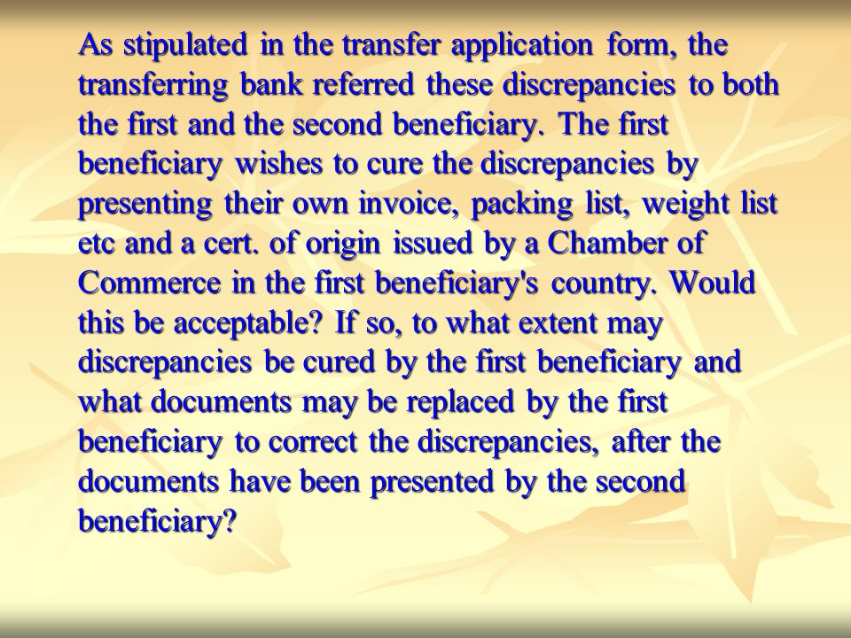 As stipulated in the transfer application form, the transferring bank referred these discrepancies to both the first and the second beneficiary.