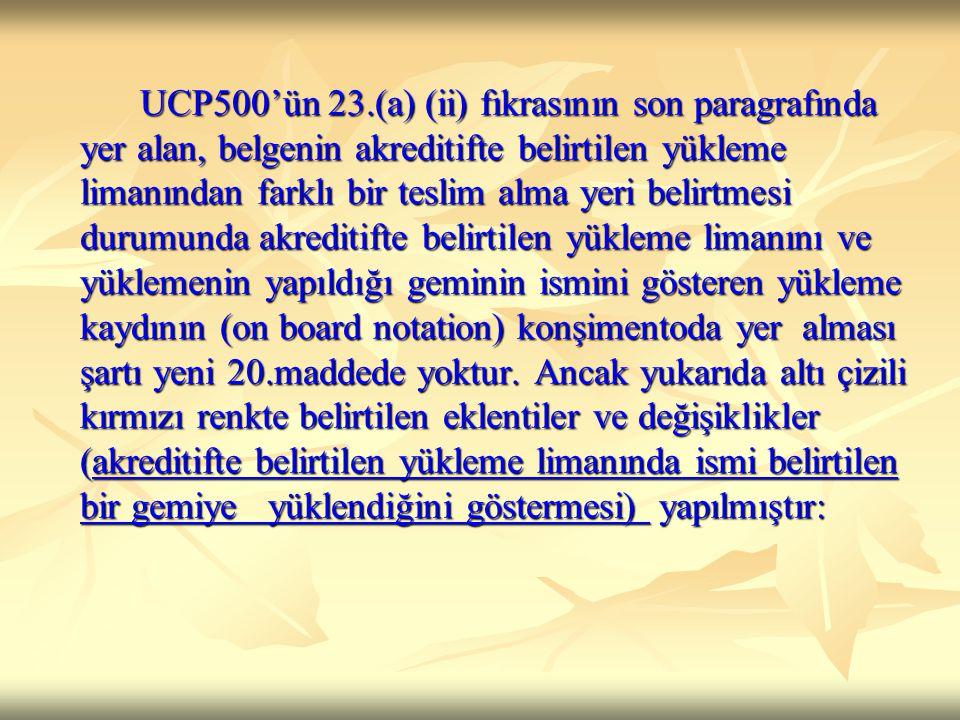 UCP500'ün 23.(a) (ii) fıkrasının son paragrafında yer alan, belgenin akreditifte belirtilen yükleme limanından farklı bir teslim alma yeri belirtmesi durumunda akreditifte belirtilen yükleme limanını ve yüklemenin yapıldığı geminin ismini gösteren yükleme kaydının (on board notation) konşimentoda yer alması şartı yeni 20.maddede yoktur.