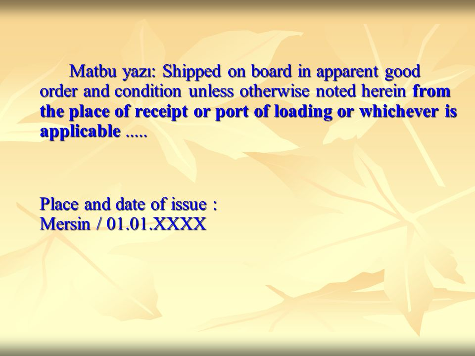 Matbu yazı: Shipped on board in apparent good order and condition unless otherwise noted herein from the place of receipt or port of loading or whichever is applicable .....