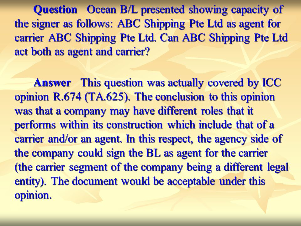 Question Ocean B/L presented showing capacity of the signer as follows: ABC Shipping Pte Ltd as agent for carrier ABC Shipping Pte Ltd. Can ABC Shipping Pte Ltd act both as agent and carrier