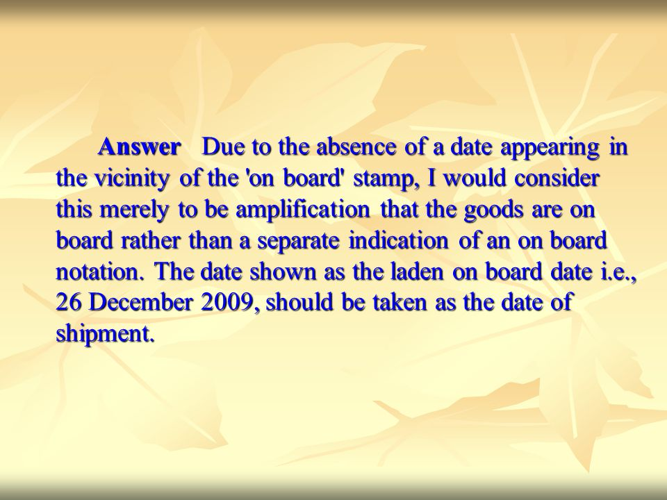 Answer Due to the absence of a date appearing in the vicinity of the on board stamp, I would consider this merely to be amplification that the goods are on board rather than a separate indication of an on board notation.