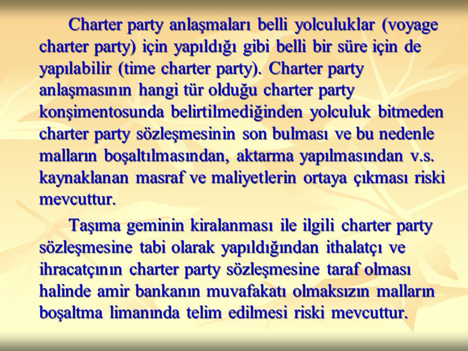 Charter party anlaşmaları belli yolculuklar (voyage charter party) için yapıldığı gibi belli bir süre için de yapılabilir (time charter party). Charter party anlaşmasının hangi tür olduğu charter party konşimentosunda belirtilmediğinden yolculuk bitmeden charter party sözleşmesinin son bulması ve bu nedenle malların boşaltılmasından, aktarma yapılmasından v.s. kaynaklanan masraf ve maliyetlerin ortaya çıkması riski mevcuttur.