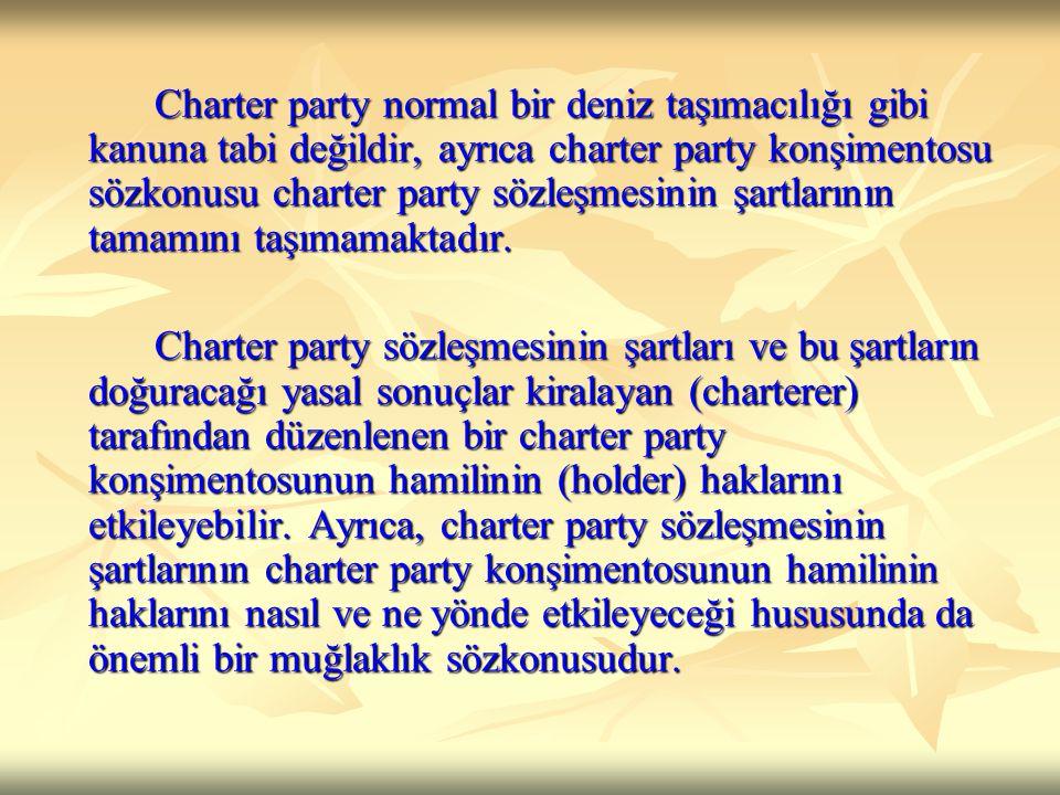 Charter party normal bir deniz taşımacılığı gibi kanuna tabi değildir, ayrıca charter party konşimentosu sözkonusu charter party sözleşmesinin şartlarının tamamını taşımamaktadır.