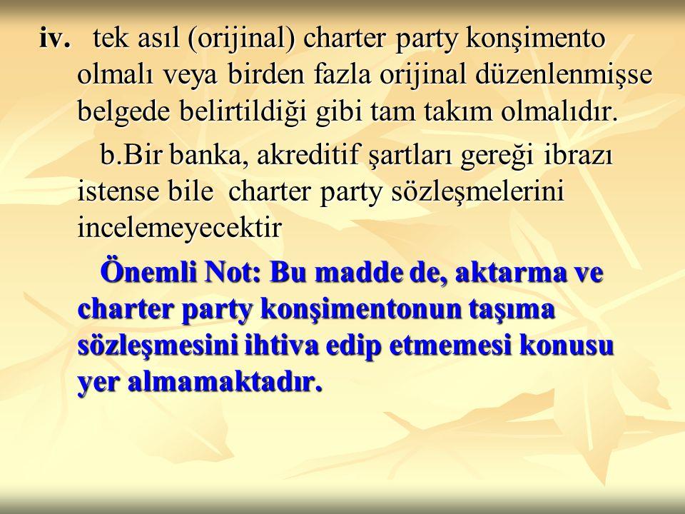 iv. tek asıl (orijinal) charter party konşimento olmalı veya birden fazla orijinal düzenlenmişse belgede belirtildiği gibi tam takım olmalıdır.