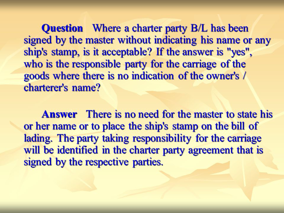 Question Where a charter party B/L has been signed by the master without indicating his name or any ship s stamp, is it acceptable If the answer is yes , who is the responsible party for the carriage of the goods where there is no indication of the owner s / charterer s name