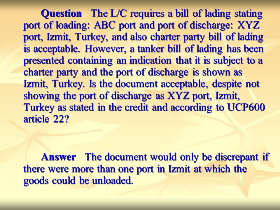 Question The L/C requires a bill of lading stating port of loading: ABC port and port of discharge: XYZ port, Izmit, Turkey, and also charter party bill of lading is acceptable. However, a tanker bill of lading has been presented containing an indication that it is subject to a charter party and the port of discharge is shown as Izmit, Turkey. Is the document acceptable, despite not showing the port of discharge as XYZ port, Izmit, Turkey as stated in the credit and according to UCP600 article 22