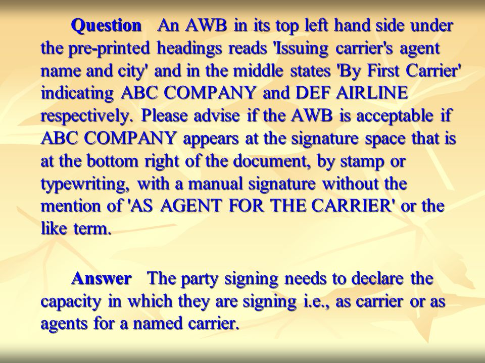 Question An AWB in its top left hand side under the pre-printed headings reads Issuing carrier s agent name and city and in the middle states By First Carrier indicating ABC COMPANY and DEF AIRLINE respectively. Please advise if the AWB is acceptable if ABC COMPANY appears at the signature space that is at the bottom right of the document, by stamp or typewriting, with a manual signature without the mention of AS AGENT FOR THE CARRIER or the like term.