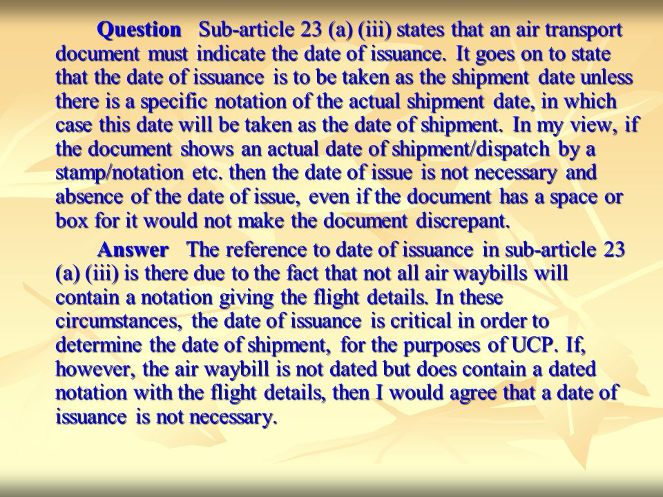 Question Sub-article 23 (a) (iii) states that an air transport document must indicate the date of issuance. It goes on to state that the date of issuance is to be taken as the shipment date unless there is a specific notation of the actual shipment date, in which case this date will be taken as the date of shipment. In my view, if the document shows an actual date of shipment/dispatch by a stamp/notation etc. then the date of issue is not necessary and absence of the date of issue, even if the document has a space or box for it would not make the document discrepant.
