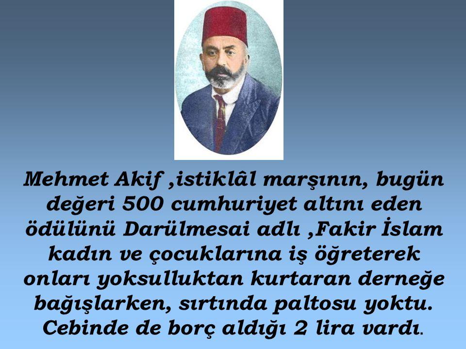 Mehmet Akif ,istiklâl marşının, bugün değeri 500 cumhuriyet altını eden ödülünü Darülmesai adlı ,Fakir İslam kadın ve çocuklarına iş öğreterek onları yoksulluktan kurtaran derneğe bağışlarken, sırtında paltosu yoktu.