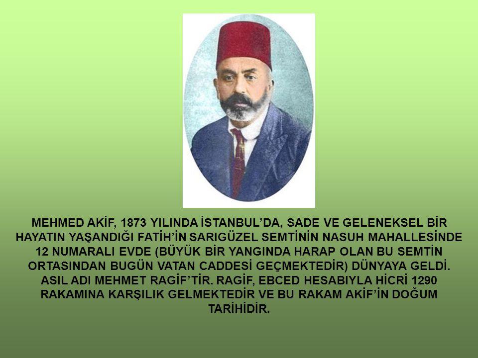 MEHMED AKİF, 1873 YILINDA İSTANBUL'DA, SADE VE GELENEKSEL BİR HAYATIN YAŞANDIĞI FATİH'İN SARIGÜZEL SEMTİNİN NASUH MAHALLESİNDE 12 NUMARALI EVDE (BÜYÜK BİR YANGINDA HARAP OLAN BU SEMTİN ORTASINDAN BUGÜN VATAN CADDESİ GEÇMEKTEDİR) DÜNYAYA GELDİ.