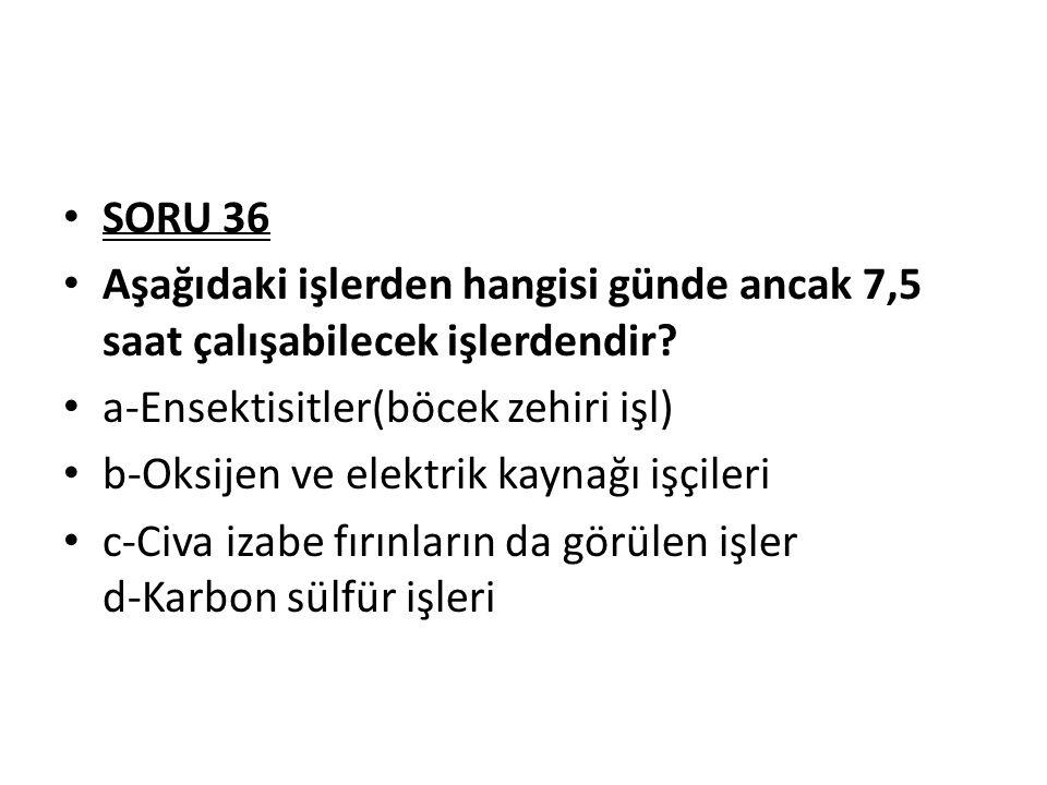 SORU 36 Aşağıdaki işlerden hangisi günde ancak 7,5 saat çalışabilecek işlerdendir a-Ensektisitler(böcek zehiri işl)