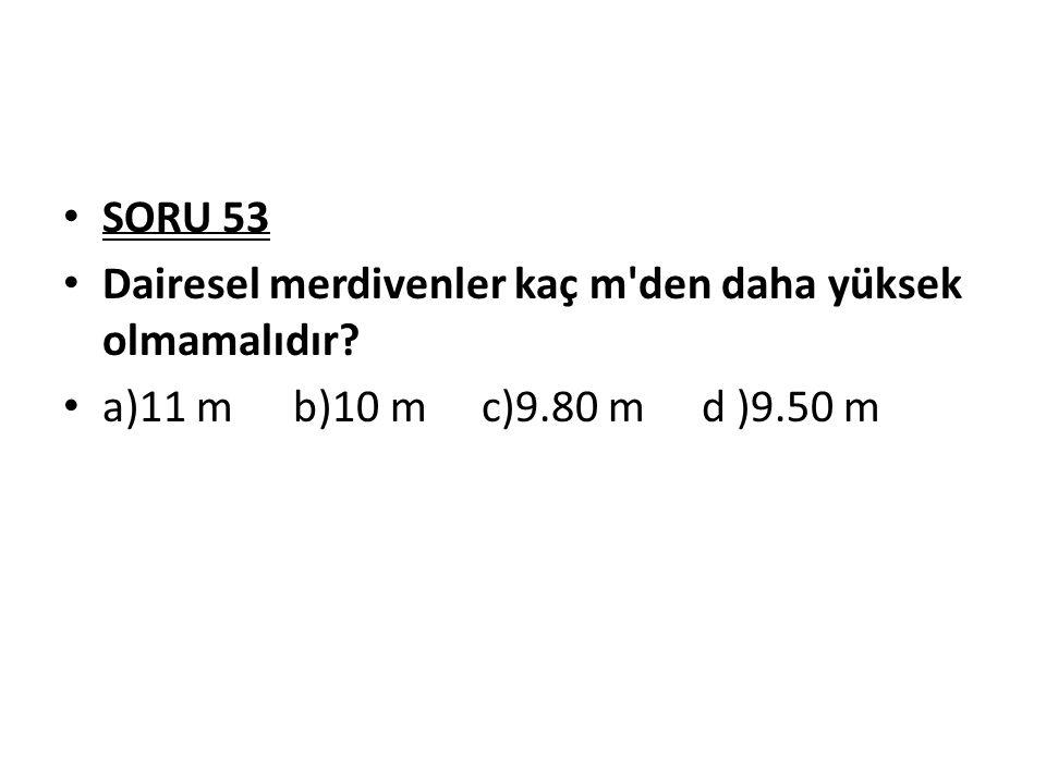 SORU 53 Dairesel merdivenler kaç m den daha yüksek olmamalıdır a)11 m b)10 m c)9.80 m d )9.50 m