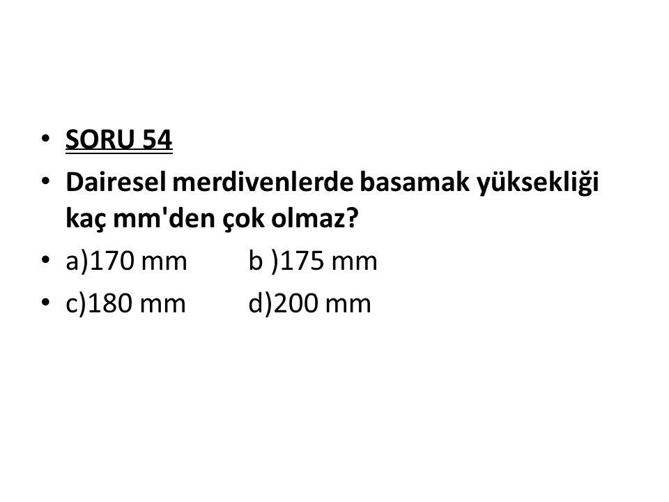 SORU 54 Dairesel merdivenlerde basamak yüksekliği kaç mm den çok olmaz.