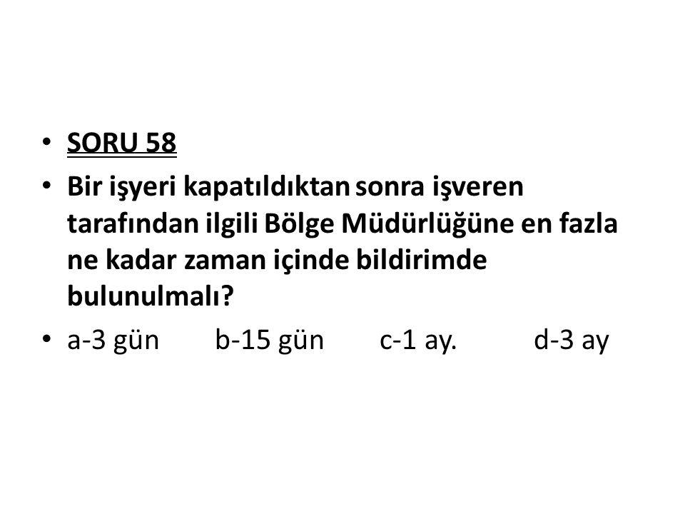 SORU 58 Bir işyeri kapatıldıktan sonra işveren tarafından ilgili Bölge Müdürlüğüne en fazla ne kadar zaman içinde bildirimde bulunulmalı
