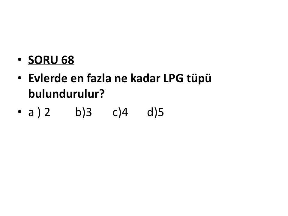 SORU 68 Evlerde en fazla ne kadar LPG tüpü bulundurulur a ) 2 b)3 c)4 d)5