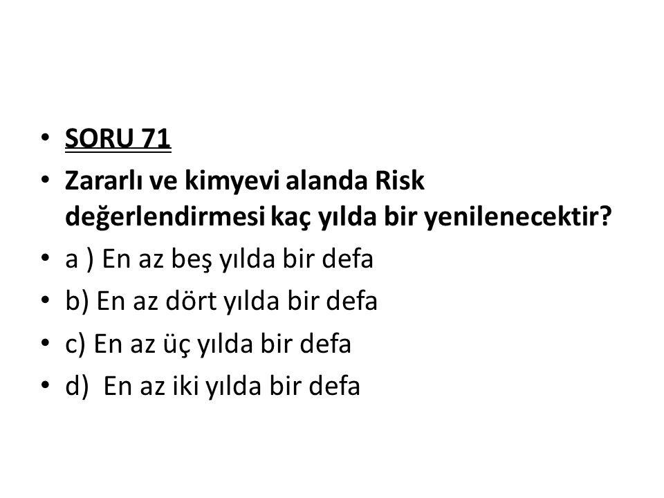 SORU 71 Zararlı ve kimyevi alanda Risk değerlendirmesi kaç yılda bir yenilenecektir a ) En az beş yılda bir defa.