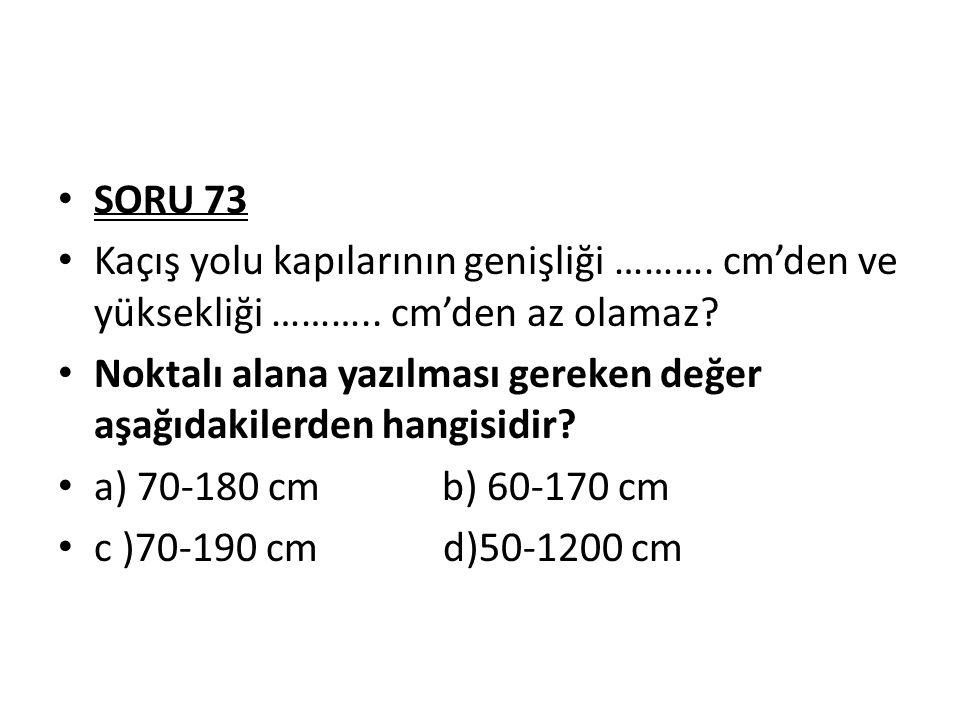 SORU 73 Kaçış yolu kapılarının genişliği ………. cm'den ve yüksekliği ……….. cm'den az olamaz