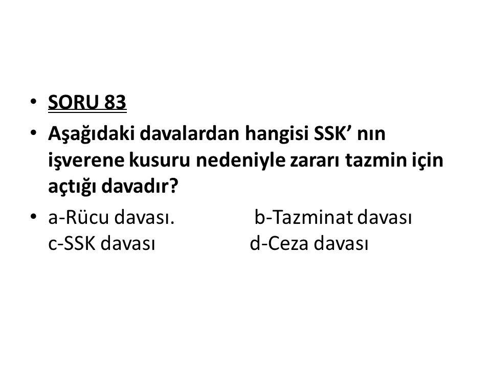 SORU 83 Aşağıdaki davalardan hangisi SSK' nın işverene kusuru nedeniyle zararı tazmin için açtığı davadır