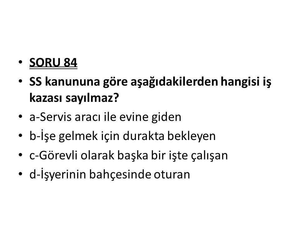 SORU 84 SS kanununa göre aşağıdakilerden hangisi iş kazası sayılmaz a-Servis aracı ile evine giden.