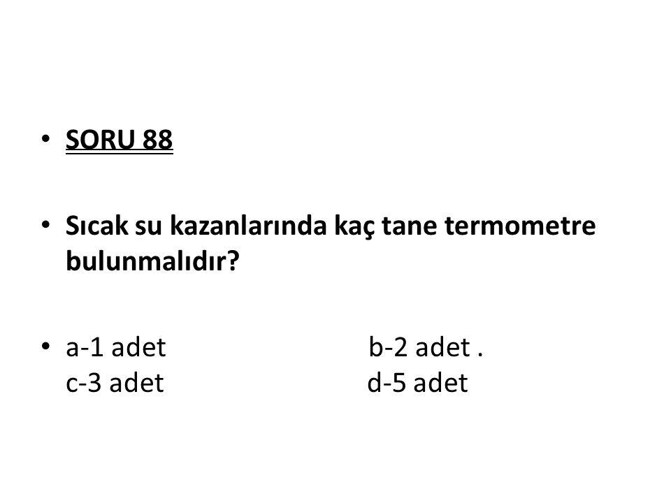 SORU 88 Sıcak su kazanlarında kaç tane termometre bulunmalıdır