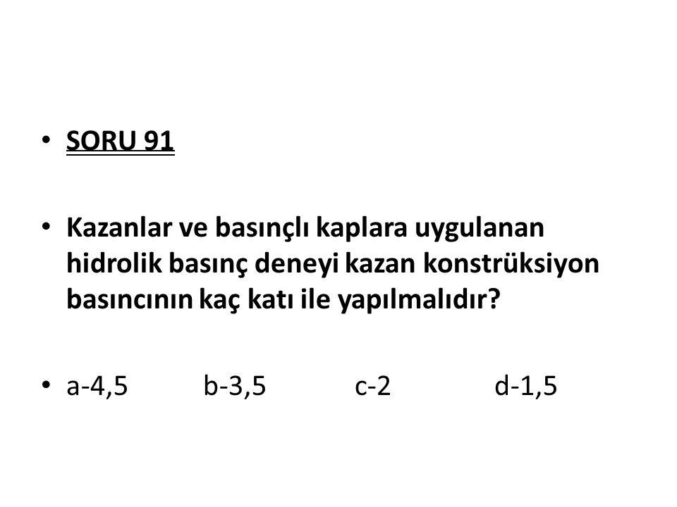 SORU 91 Kazanlar ve basınçlı kaplara uygulanan hidrolik basınç deneyi kazan konstrüksiyon basıncının kaç katı ile yapılmalıdır