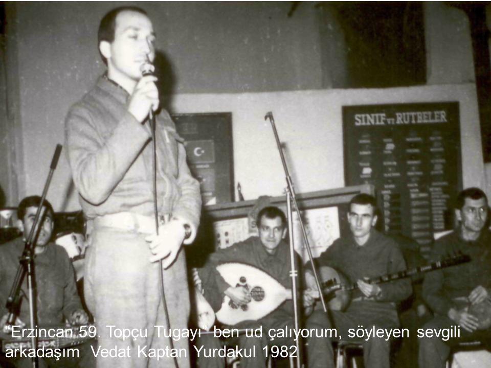 Erzincan 59. Topçu Tugayı ben ud çalıyorum, söyleyen sevgili arkadaşım Vedat Kaptan Yurdakul 1982