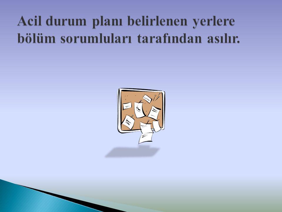 Acil durum planı belirlenen yerlere bölüm sorumluları tarafından asılır.