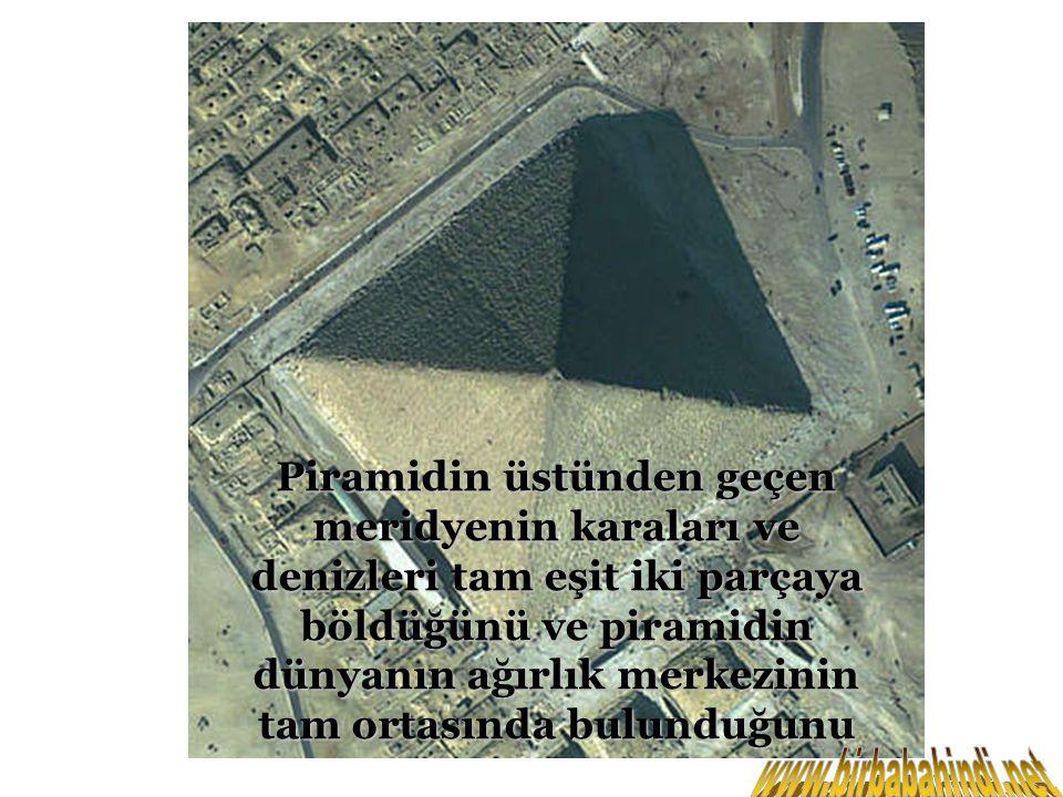 Piramidin üstünden geçen meridyenin karaları ve denizleri tam eşit iki parçaya böldüğünü ve piramidin dünyanın ağırlık merkezinin tam ortasında bulunduğunu
