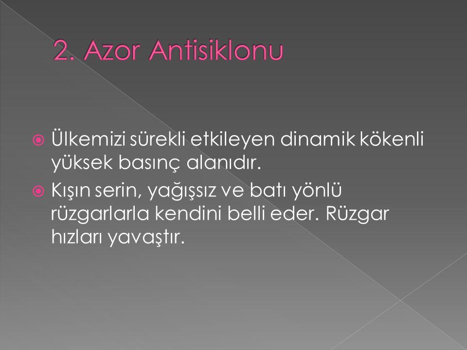 2. Azor Antisiklonu Ülkemizi sürekli etkileyen dinamik kökenli yüksek basınç alanıdır.