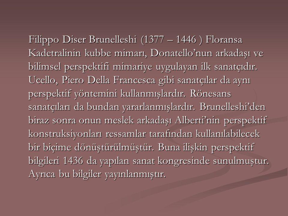 Filippo Diser Brunelleshi (1377 – 1446 ) Floransa Kadetralinin kubbe mimarı, Donatello'nun arkadaşı ve bilimsel perspektifi mimariye uygulayan ilk sanatçıdır.