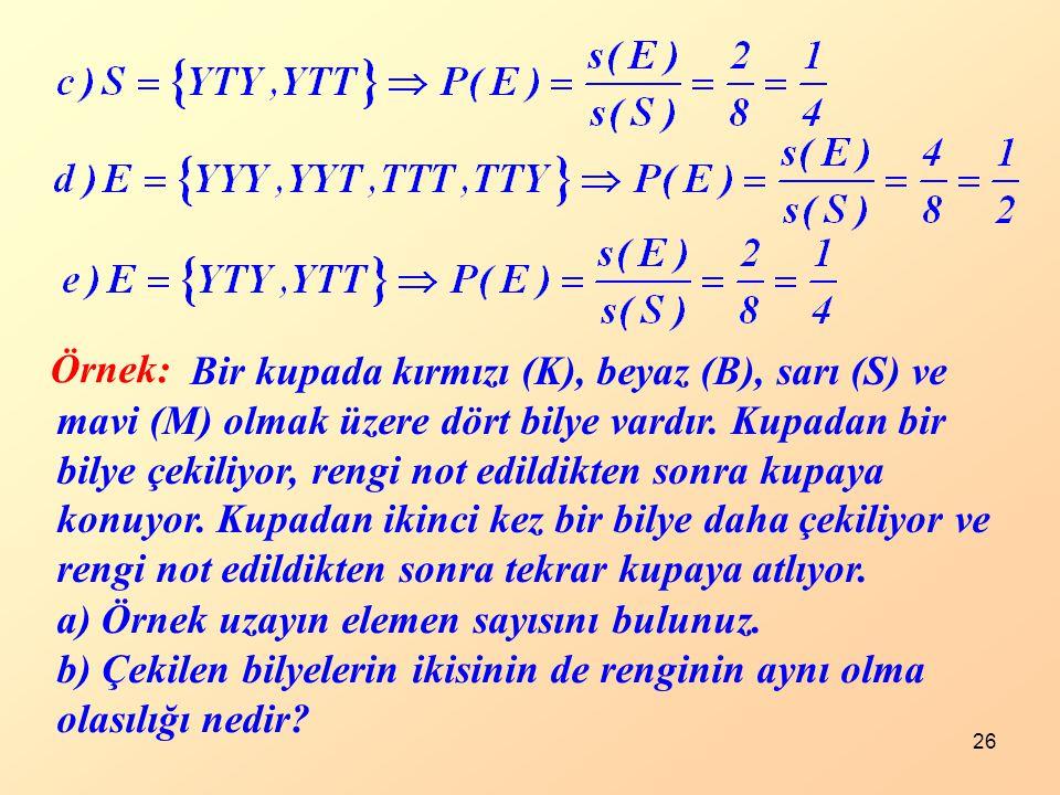 Örnek: Bir kupada kırmızı (K), beyaz (B), sarı (S) ve. mavi (M) olmak üzere dört bilye vardır. Kupadan bir.