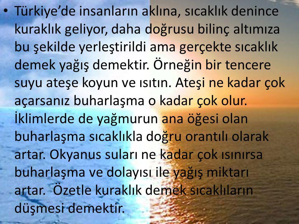 Türkiye'de insanların aklına, sıcaklık denince kuraklık geliyor, daha doğrusu bilinç altımıza bu şekilde yerleştirildi ama gerçekte sıcaklık demek yağış demektir.