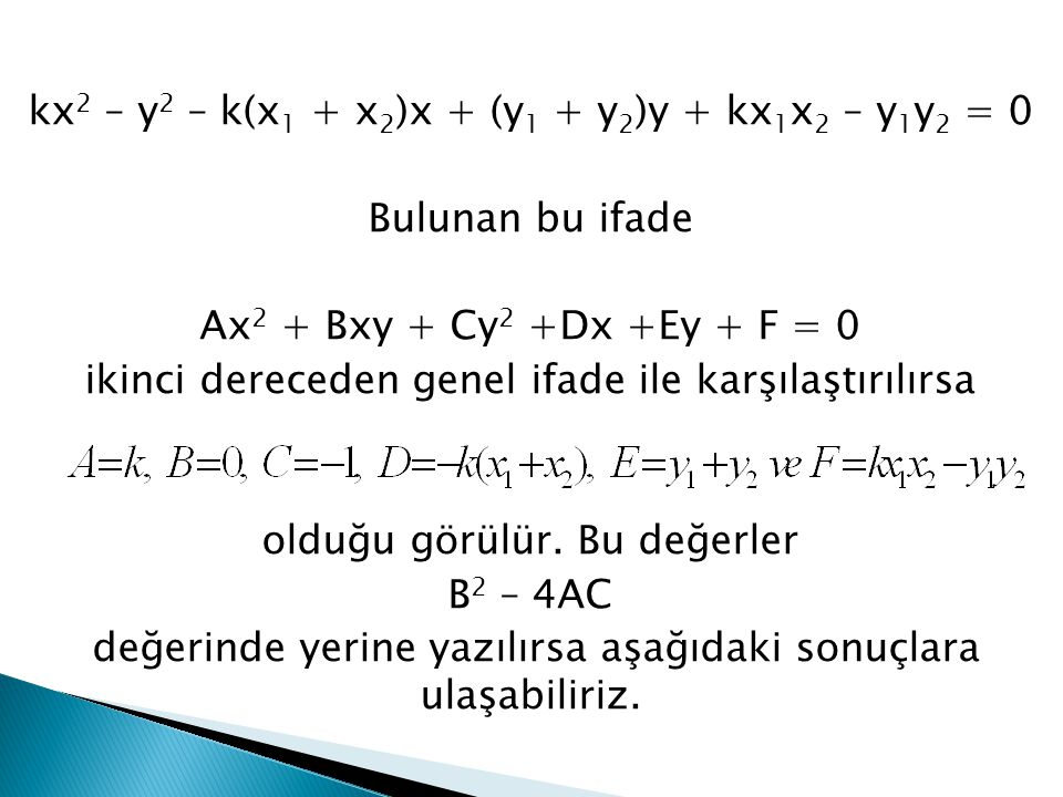 kx2 – y2 – k(x1 + x2)x + (y1 + y2)y + kx1x2 – y1y2 = 0 Bulunan bu ifade Ax2 + Bxy + Cy2 +Dx +Ey + F = 0 ikinci dereceden genel ifade ile karşılaştırılırsa olduğu görülür.