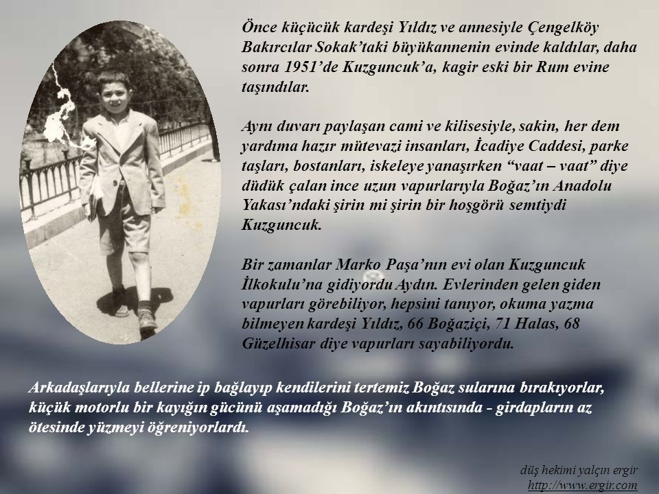 Önce küçücük kardeşi Yıldız ve annesiyle Çengelköy Bakırcılar Sokak'taki büyükannenin evinde kaldılar, daha sonra 1951'de Kuzguncuk'a, kagir eski bir Rum evine taşındılar.