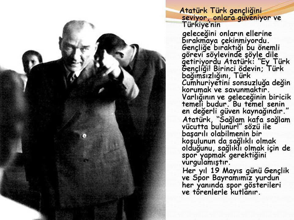 Atatürk Türk gençliğini seviyor, onlara güveniyor ve Türkiye'nin geleceğini onların ellerine bırakmaya çekinmiyordu.