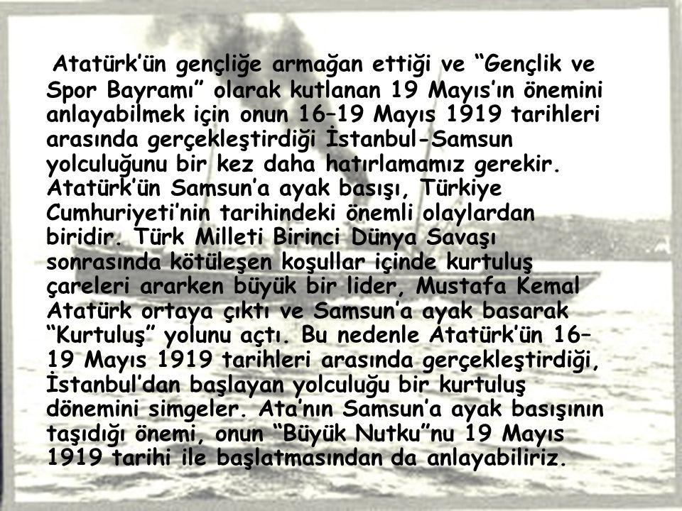 Atatürk'ün gençliğe armağan ettiği ve Gençlik ve Spor Bayramı olarak kutlanan 19 Mayıs'ın önemini anlayabilmek için onun 16–19 Mayıs 1919 tarihleri arasında gerçekleştirdiği İstanbul-Samsun yolculuğunu bir kez daha hatırlamamız gerekir.