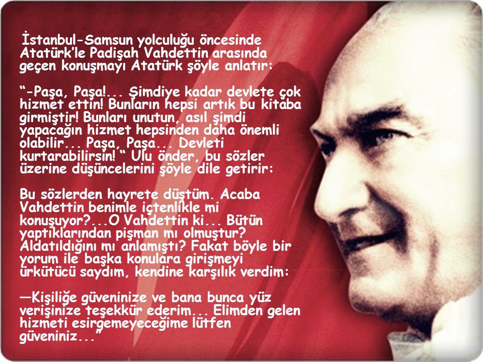 İstanbul-Samsun yolculuğu öncesinde Atatürk'le Padişah Vahdettin arasında geçen konuşmayı Atatürk şöyle anlatır: -Paşa, Paşa!...