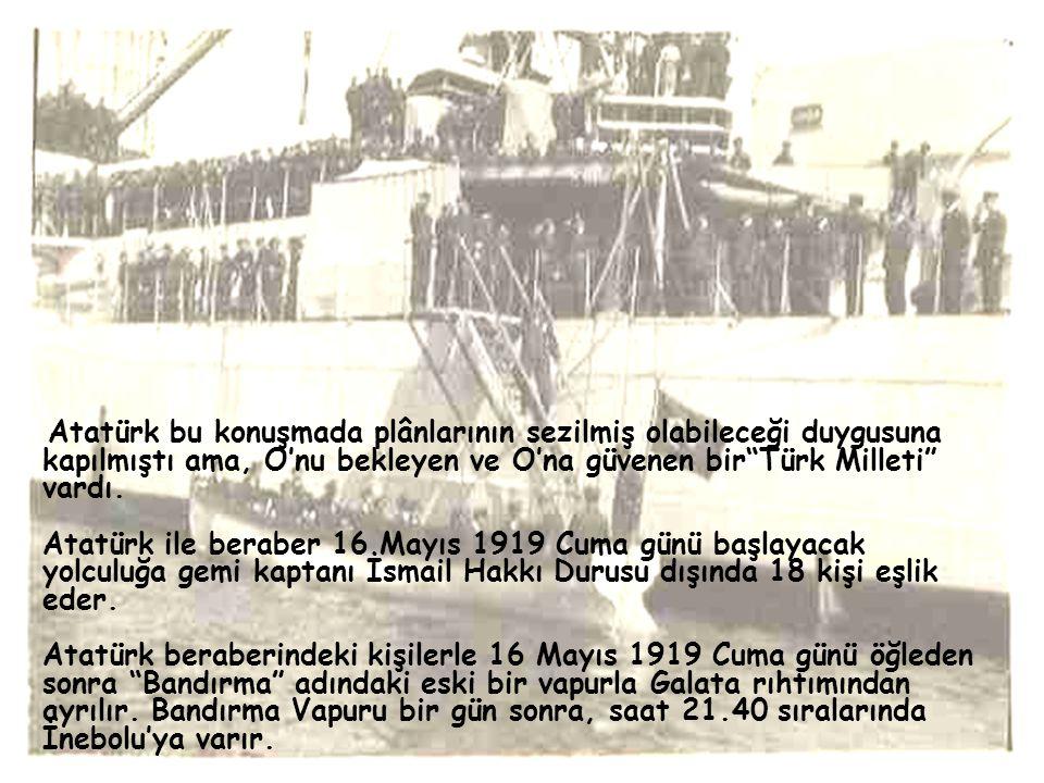 Atatürk bu konuşmada plânlarının sezilmiş olabileceği duygusuna kapılmıştı ama, O'nu bekleyen ve O'na güvenen bir Türk Milleti vardı.