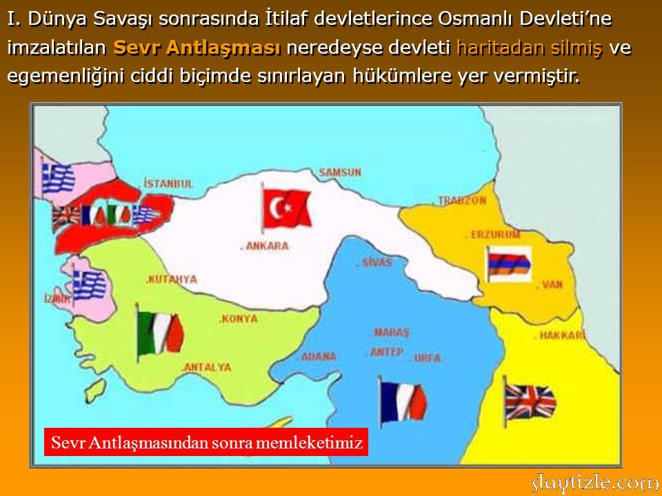 I. Dünya Savaşı sonrasında İtilaf devletlerince Osmanlı Devleti'ne imzalatılan Sevr Antlaşması neredeyse devleti haritadan silmiş ve egemenliğini ciddi biçimde sınırlayan hükümlere yer vermiştir.