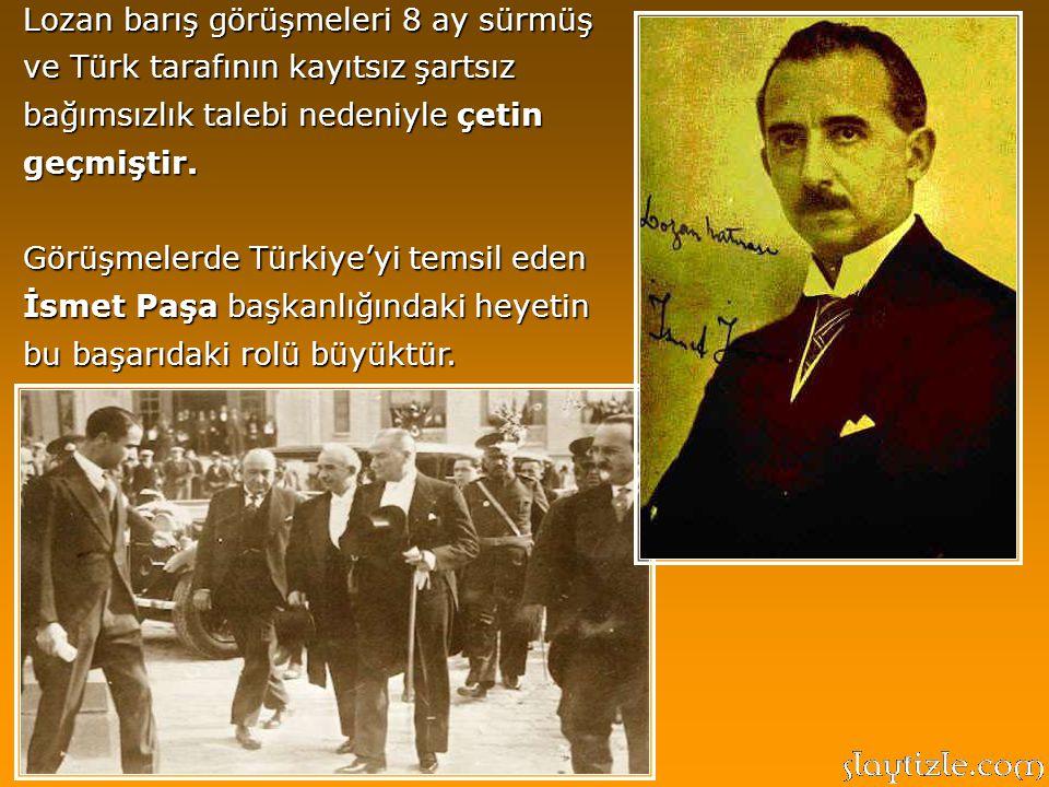 Lozan barış görüşmeleri 8 ay sürmüş ve Türk tarafının kayıtsız şartsız bağımsızlık talebi nedeniyle çetin geçmiştir.