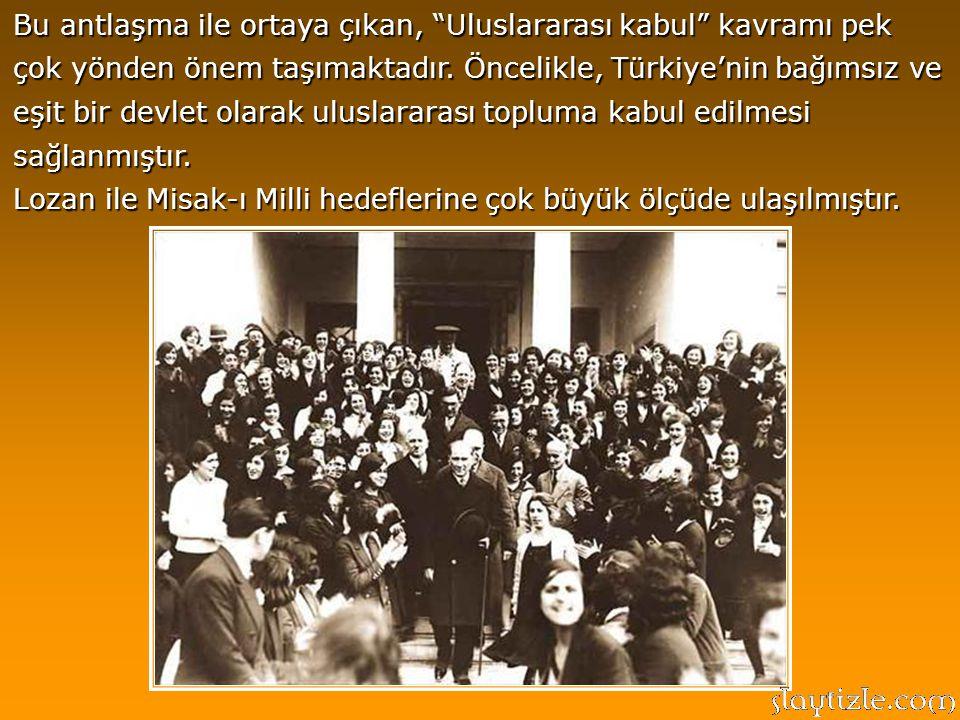 Bu antlaşma ile ortaya çıkan, Uluslararası kabul kavramı pek çok yönden önem taşımaktadır. Öncelikle, Türkiye'nin bağımsız ve eşit bir devlet olarak uluslararası topluma kabul edilmesi sağlanmıştır.