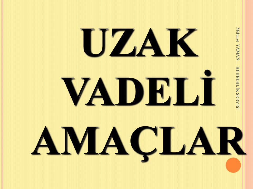 UZAK VADELİ AMAÇLAR Mehmet YAMAN REHBERLİK SERVİSİ