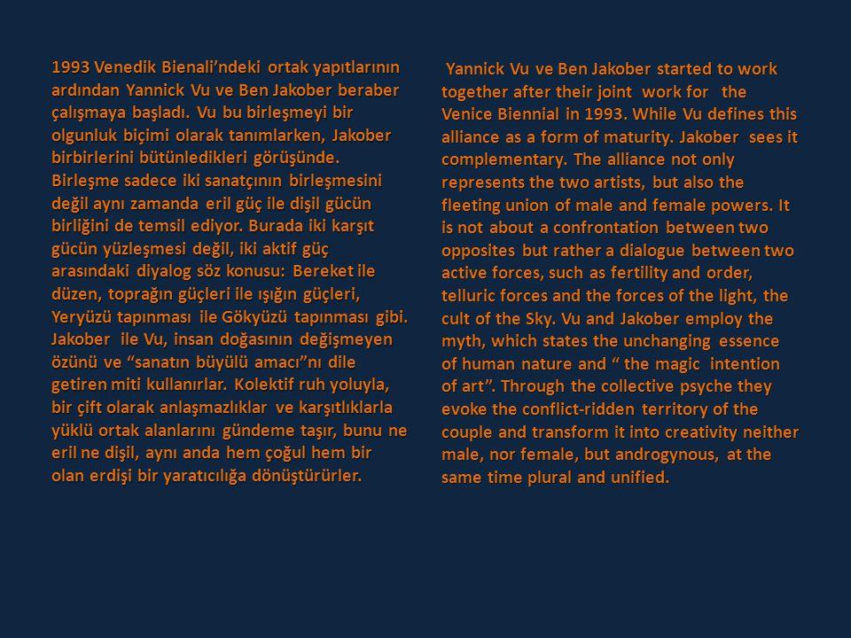 1993 Venedik Bienali'ndeki ortak yapıtlarının ardından Yannick Vu ve Ben Jakober beraber çalışmaya başladı. Vu bu birleşmeyi bir olgunluk biçimi olarak tanımlarken, Jakober birbirlerini bütünledikleri görüşünde. Birleşme sadece iki sanatçının birleşmesini değil aynı zamanda eril güç ile dişil gücün birliğini de temsil ediyor. Burada iki karşıt gücün yüzleşmesi değil, iki aktif güç arasındaki diyalog söz konusu: Bereket ile düzen, toprağın güçleri ile ışığın güçleri, Yeryüzü tapınması ile Gökyüzü tapınması gibi. Jakober ile Vu, insan doğasının değişmeyen özünü ve sanatın büyülü amacı nı dile getiren miti kullanırlar. Kolektif ruh yoluyla, bir çift olarak anlaşmazlıklar ve karşıtlıklarla yüklü ortak alanlarını gündeme taşır, bunu ne eril ne dişil, aynı anda hem çoğul hem bir olan erdişi bir yaratıcılığa dönüştürürler.
