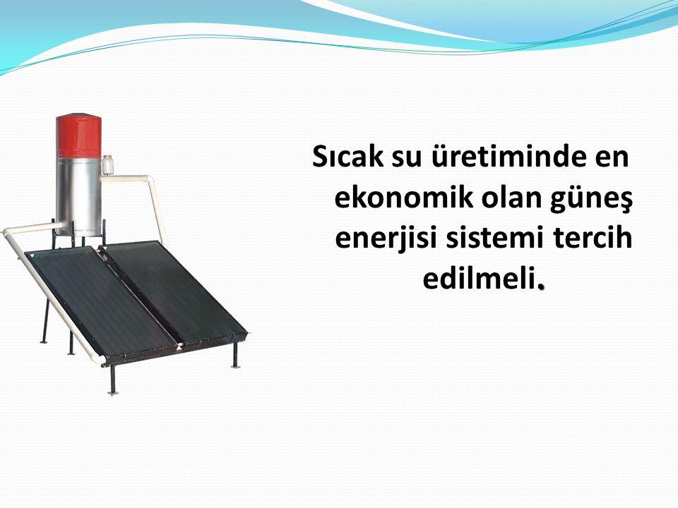 Sıcak su üretiminde en ekonomik olan güneş enerjisi sistemi tercih edilmeli.